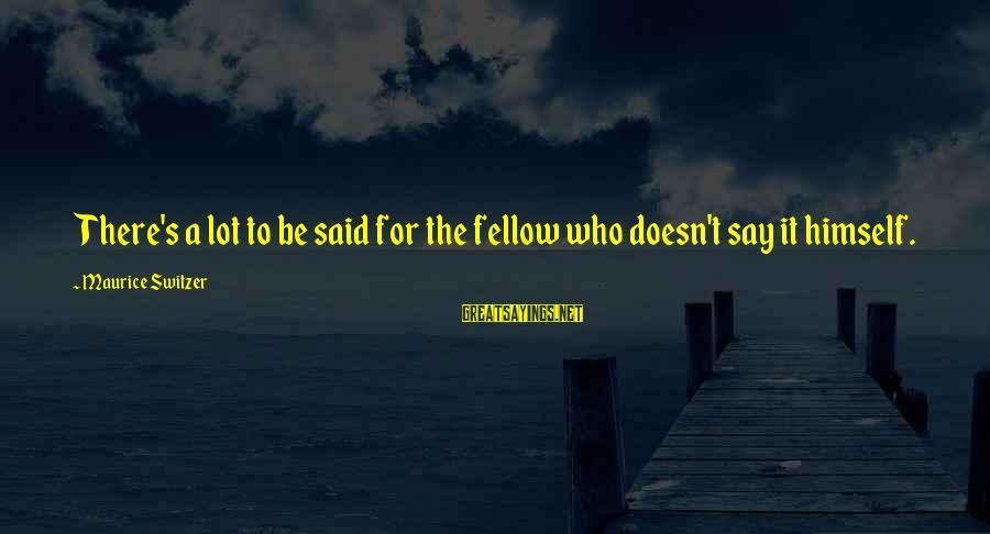 Your Humbleness Sayings By Maurice Switzer: There's a lot to be said for the fellow who doesn't say it himself.