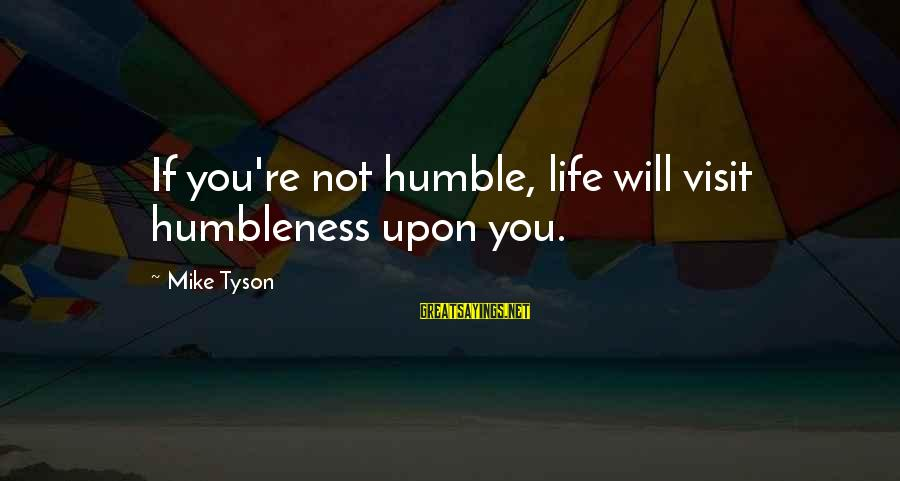 Your Humbleness Sayings By Mike Tyson: If you're not humble, life will visit humbleness upon you.