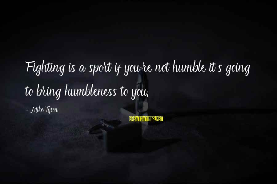 Your Humbleness Sayings By Mike Tyson: Fighting is a sport if you're not humble it's going to bring humbleness to you.