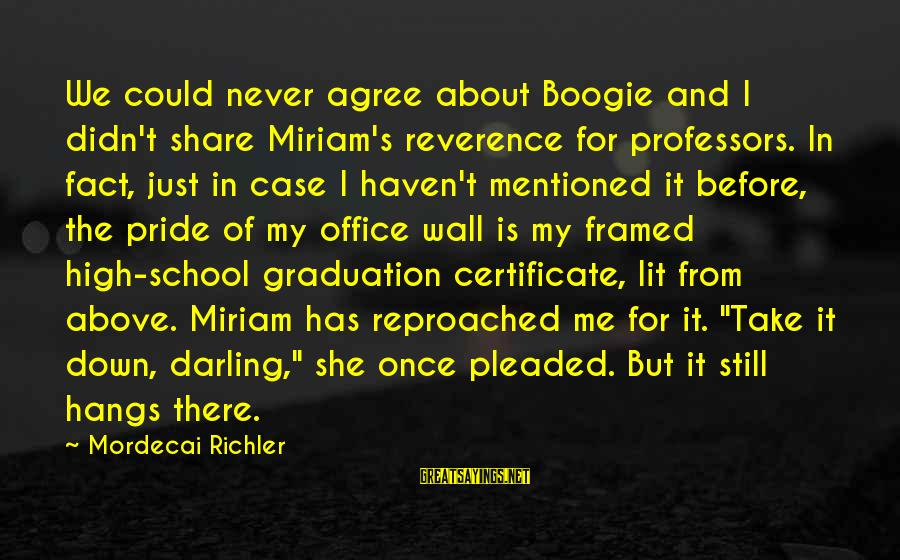 Your Humbleness Sayings By Mordecai Richler: We could never agree about Boogie and I didn't share Miriam's reverence for professors. In