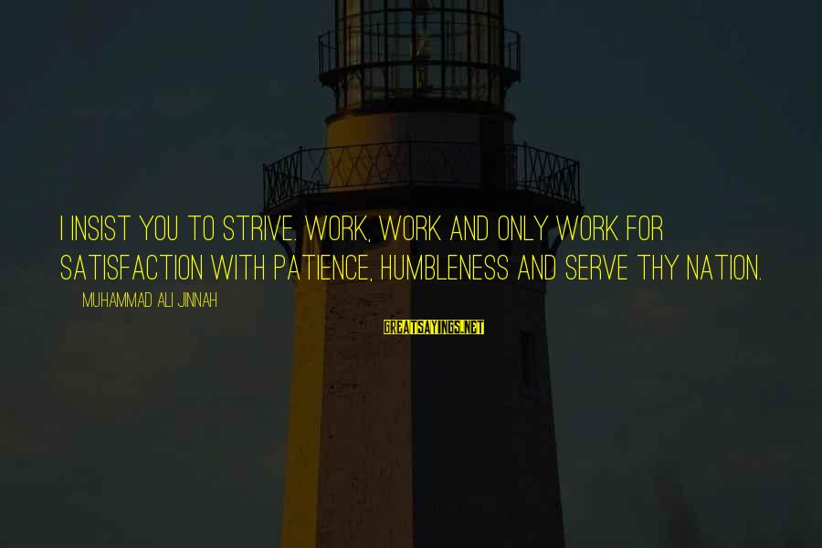 Your Humbleness Sayings By Muhammad Ali Jinnah: I insist you to strive. Work, Work and only work for satisfaction with patience, humbleness