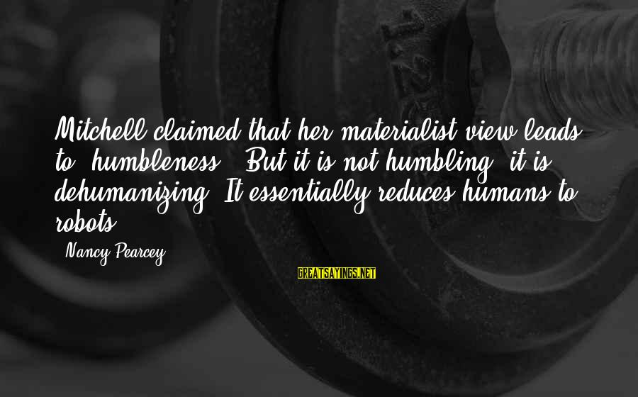 """Your Humbleness Sayings By Nancy Pearcey: Mitchell claimed that her materialist view leads to """"humbleness."""" But it is not humbling; it"""