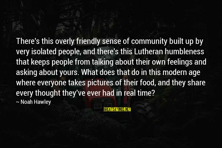 Your Humbleness Sayings By Noah Hawley: There's this overly friendly sense of community built up by very isolated people, and there's