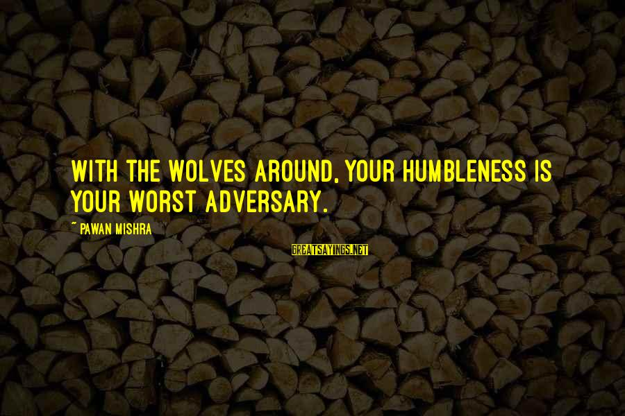 Your Humbleness Sayings By Pawan Mishra: With the wolves around, your humbleness is your worst adversary.
