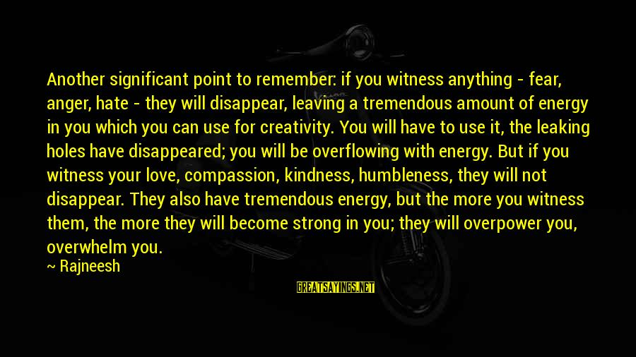 Your Humbleness Sayings By Rajneesh: Another significant point to remember: if you witness anything - fear, anger, hate - they