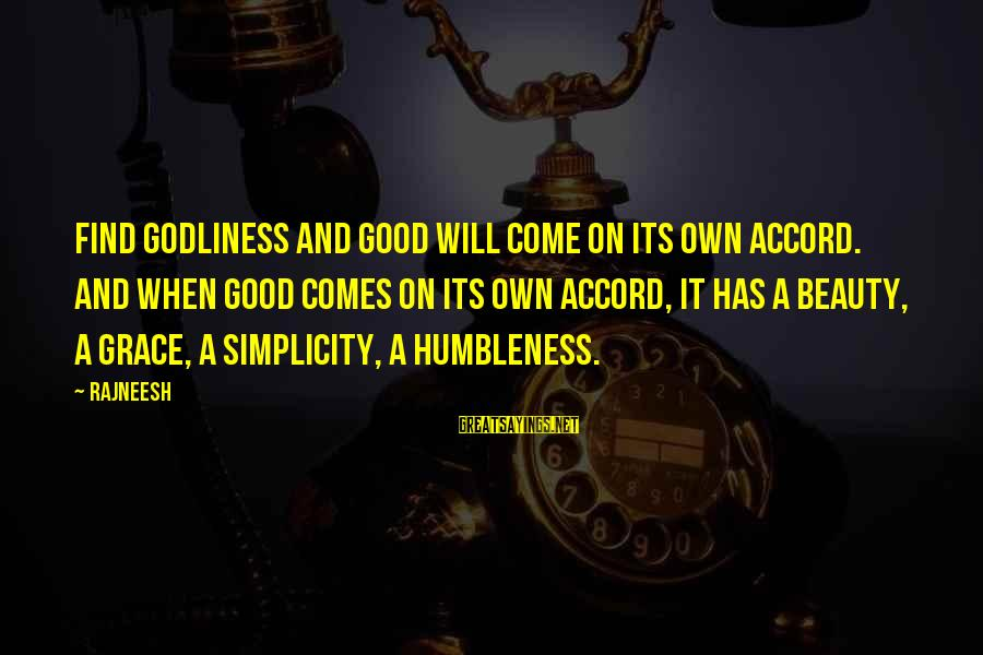 Your Humbleness Sayings By Rajneesh: Find godliness and good will come on its own accord. And when good comes on