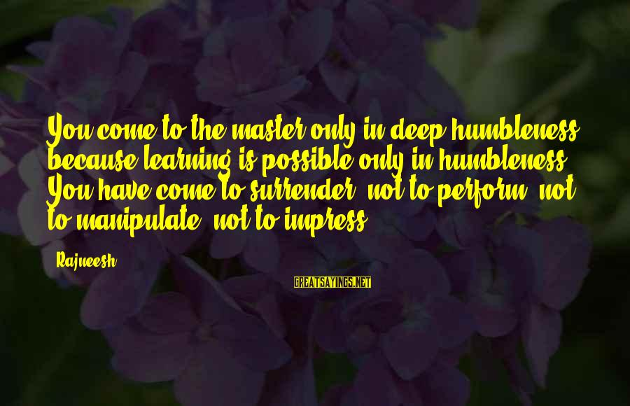 Your Humbleness Sayings By Rajneesh: You come to the master only in deep humbleness, because learning is possible only in