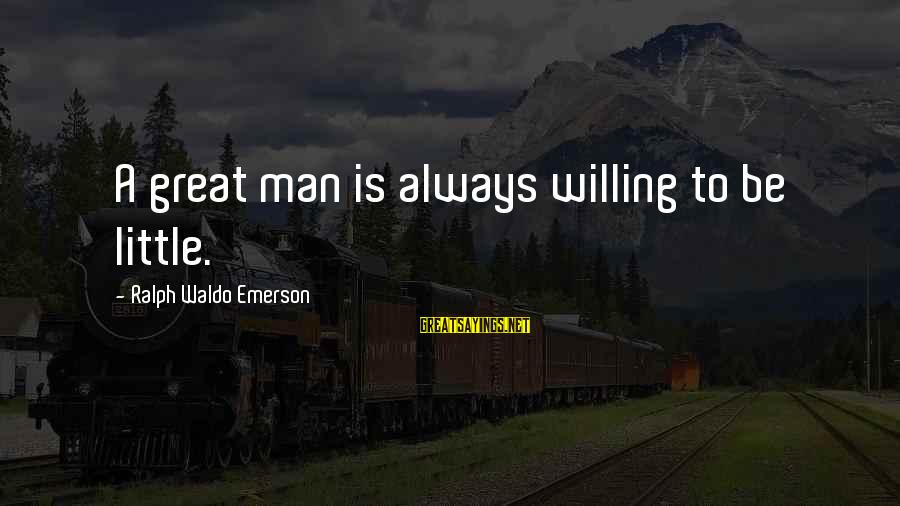 Your Humbleness Sayings By Ralph Waldo Emerson: A great man is always willing to be little.