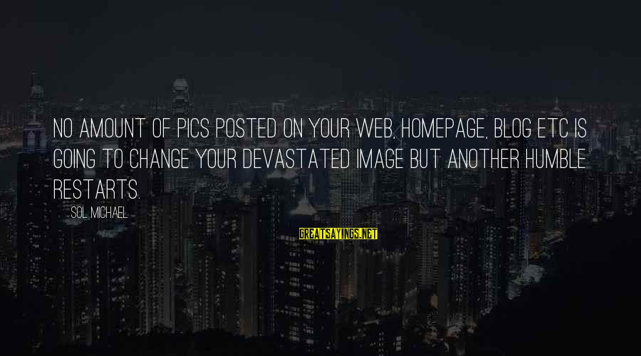 Your Humbleness Sayings By Sol Michael: No amount of pics posted on your web, homepage, blog etc is going to change