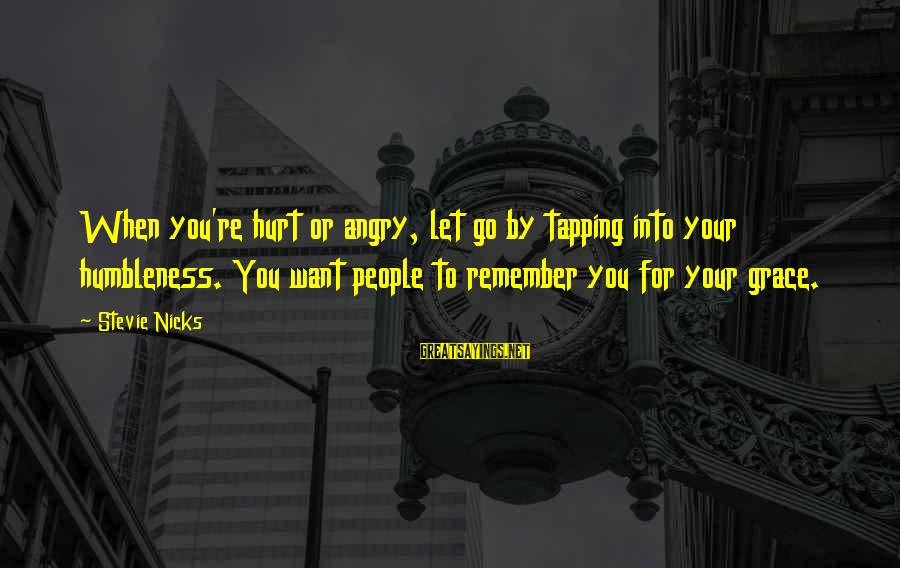 Your Humbleness Sayings By Stevie Nicks: When you're hurt or angry, let go by tapping into your humbleness. You want people