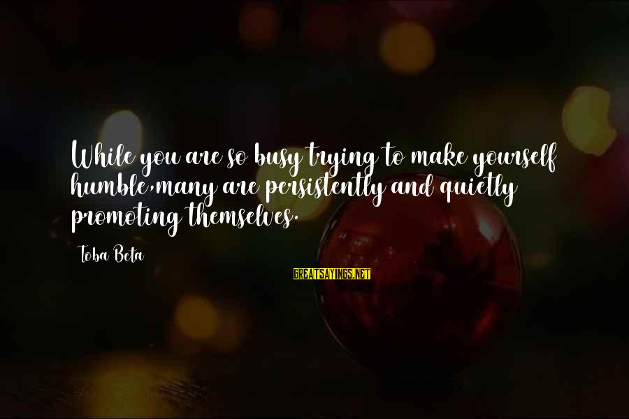 Your Humbleness Sayings By Toba Beta: While you are so busy trying to make yourself humble,many are persistently and quietly promoting