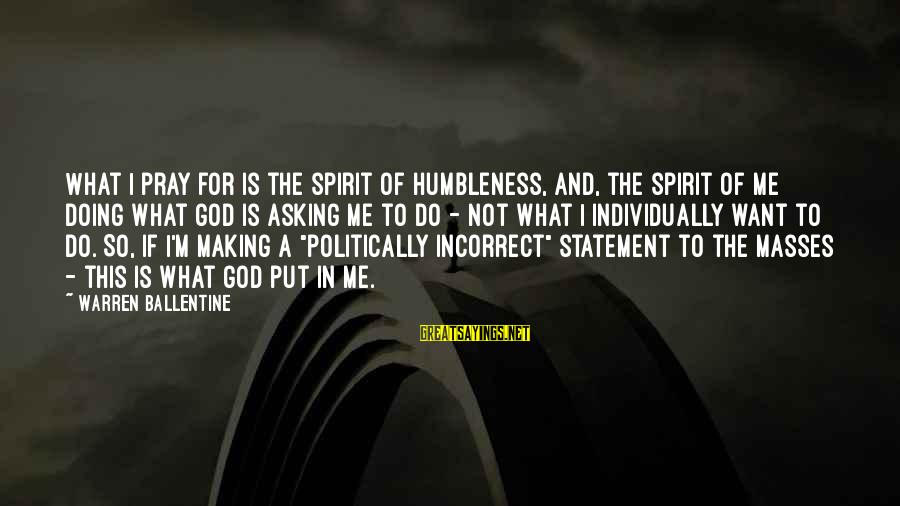 Your Humbleness Sayings By Warren Ballentine: What I pray for is the spirit of humbleness, and, the spirit of me doing