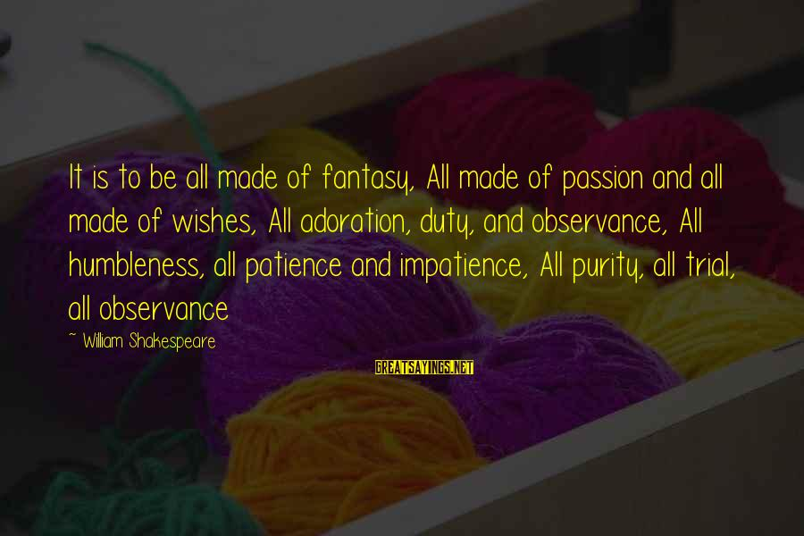 Your Humbleness Sayings By William Shakespeare: It is to be all made of fantasy, All made of passion and all made