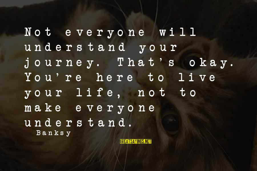 Your Life Journey Sayings By Banksy: Not everyone will understand your journey. That's okay. You're here to live your life, not