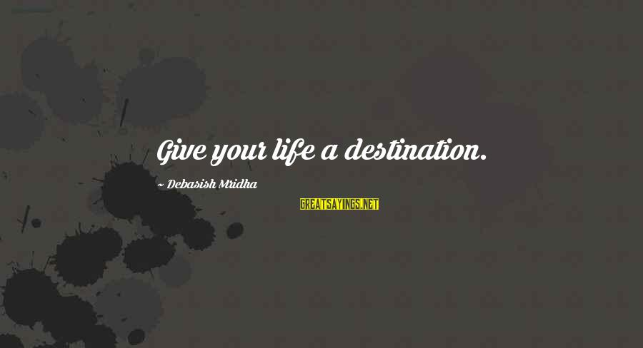 Your Life Journey Sayings By Debasish Mridha: Give your life a destination.