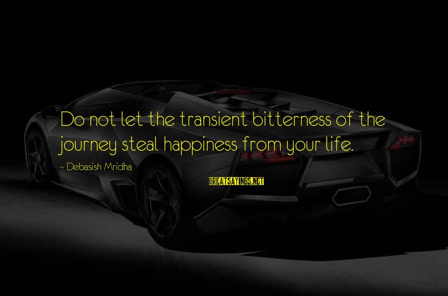 Your Life Journey Sayings By Debasish Mridha: Do not let the transient bitterness of the journey steal happiness from your life.