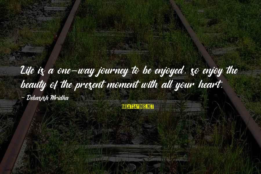 Your Life Journey Sayings By Debasish Mridha: Life is a one-way journey to be enjoyed, so enjoy the beauty of the present