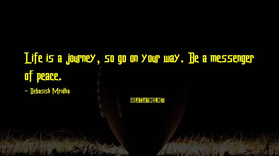 Your Life Journey Sayings By Debasish Mridha: Life is a journey, so go on your way. Be a messenger of peace.