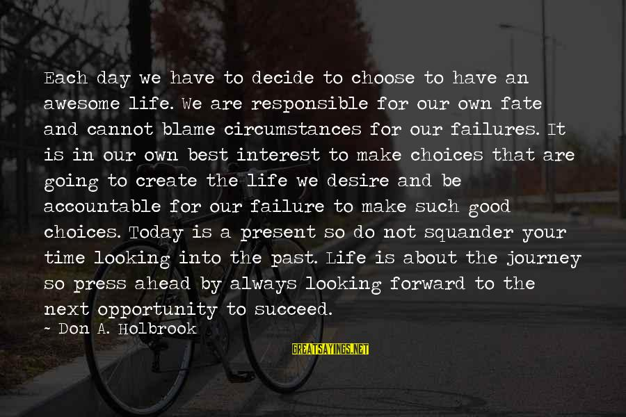 Your Life Journey Sayings By Don A. Holbrook: Each day we have to decide to choose to have an awesome life. We are