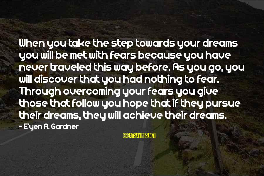 Your Life Journey Sayings By E'yen A. Gardner: When you take the step towards your dreams you will be met with fears because