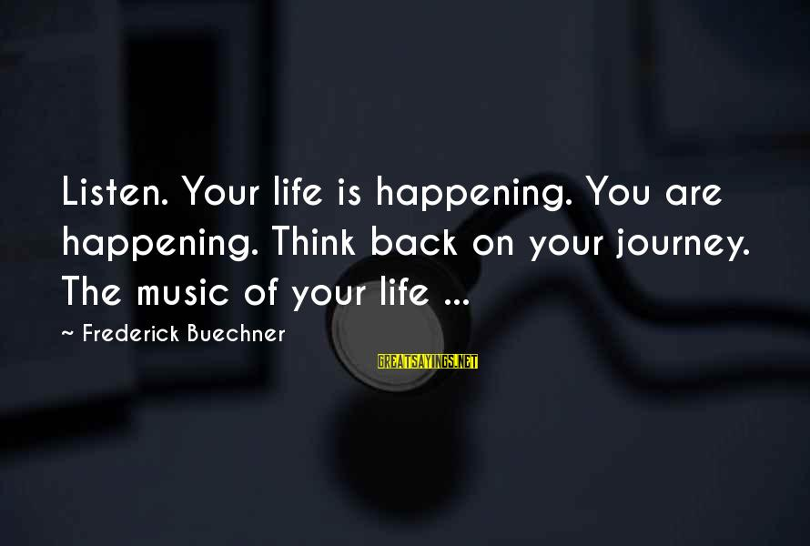 Your Life Journey Sayings By Frederick Buechner: Listen. Your life is happening. You are happening. Think back on your journey. The music