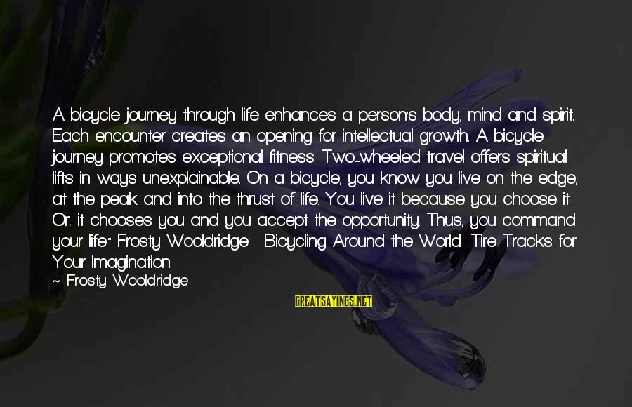 Your Life Journey Sayings By Frosty Wooldridge: A bicycle journey through life enhances a person's body, mind and spirit. Each encounter creates