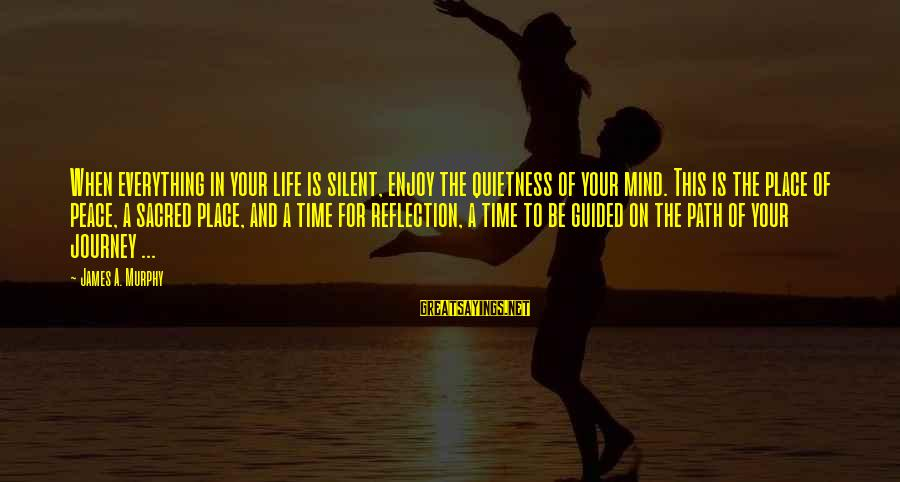 Your Life Journey Sayings By James A. Murphy: When everything in your life is silent, enjoy the quietness of your mind. This is