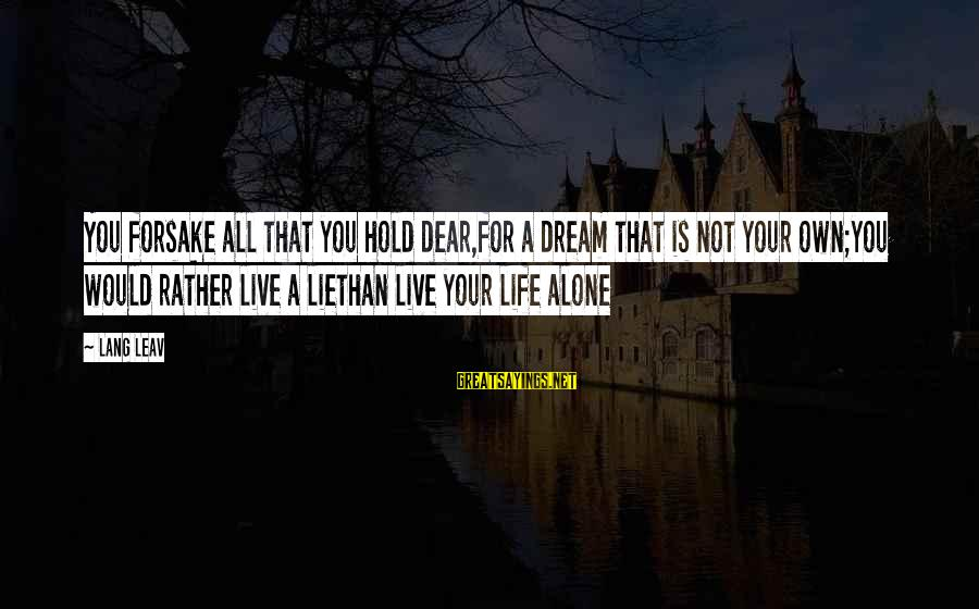 Your Life Journey Sayings By Lang Leav: You forsake all that you hold dear,for a dream that is not your own;you would