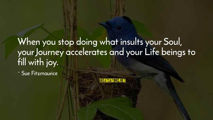 Your Life Journey Sayings By Sue Fitzmaurice: When you stop doing what insults your Soul, your Journey accelerates and your Life beings