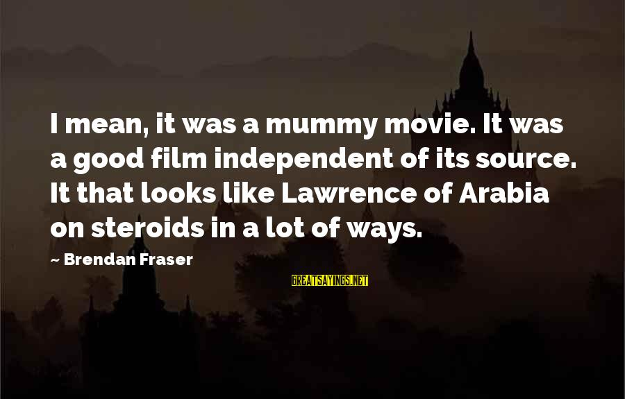 Your Mummy Sayings By Brendan Fraser: I mean, it was a mummy movie. It was a good film independent of its