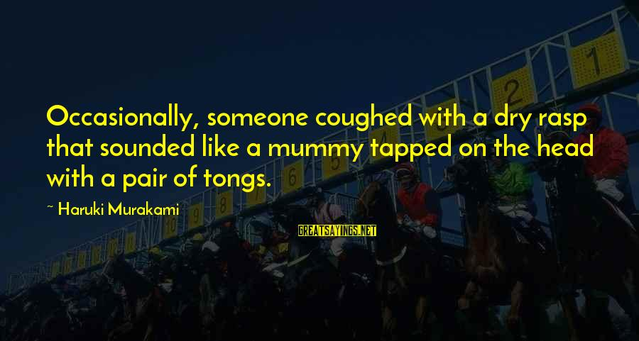 Your Mummy Sayings By Haruki Murakami: Occasionally, someone coughed with a dry rasp that sounded like a mummy tapped on the