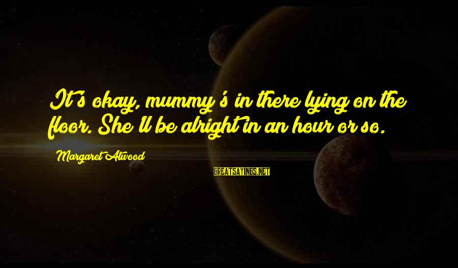 Your Mummy Sayings By Margaret Atwood: It's okay, mummy's in there lying on the floor. She'll be alright in an hour