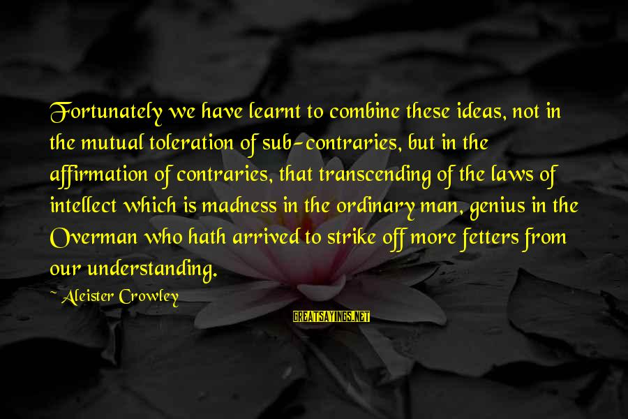 Your Mutual Understanding Sayings By Aleister Crowley: Fortunately we have learnt to combine these ideas, not in the mutual toleration of sub-contraries,