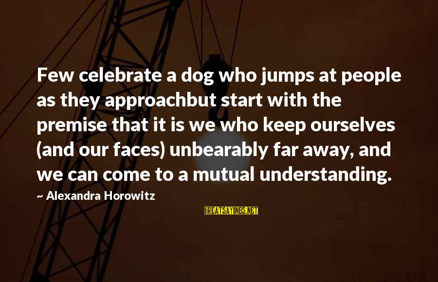 Your Mutual Understanding Sayings By Alexandra Horowitz: Few celebrate a dog who jumps at people as they approachbut start with the premise