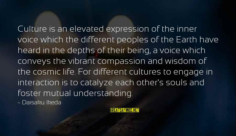 Your Mutual Understanding Sayings By Daisaku Ikeda: Culture is an elevated expression of the inner voice which the different peoples of the