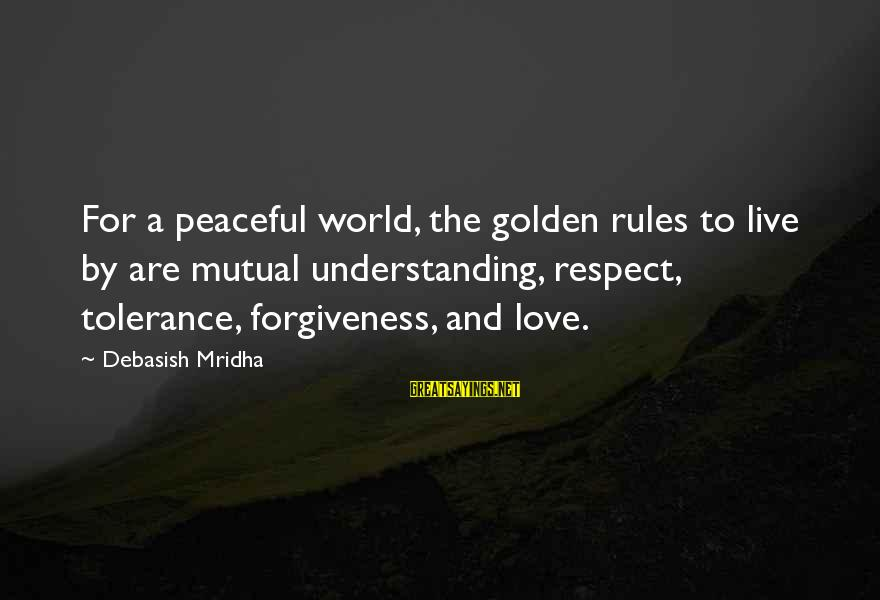 Your Mutual Understanding Sayings By Debasish Mridha: For a peaceful world, the golden rules to live by are mutual understanding, respect, tolerance,