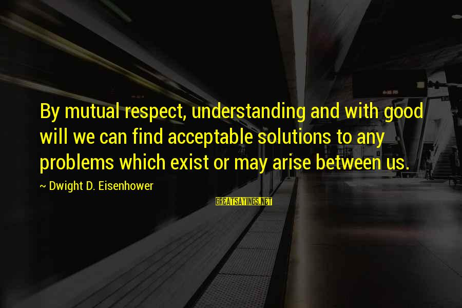 Your Mutual Understanding Sayings By Dwight D. Eisenhower: By mutual respect, understanding and with good will we can find acceptable solutions to any