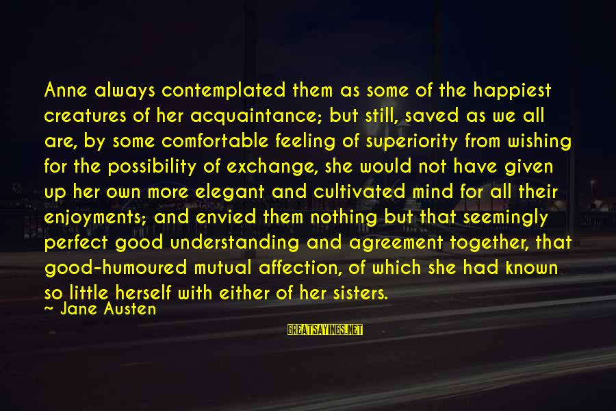 Your Mutual Understanding Sayings By Jane Austen: Anne always contemplated them as some of the happiest creatures of her acquaintance; but still,