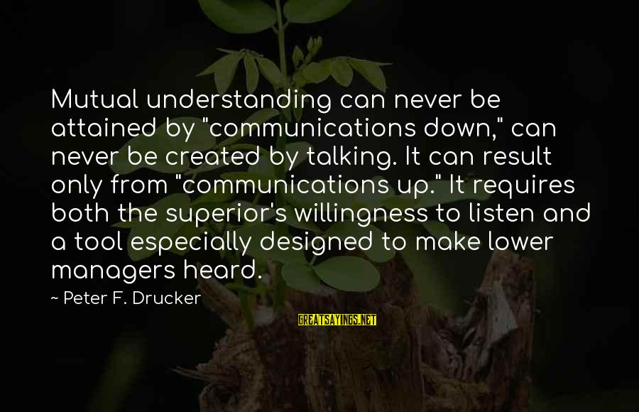 """Your Mutual Understanding Sayings By Peter F. Drucker: Mutual understanding can never be attained by """"communications down,"""" can never be created by talking."""