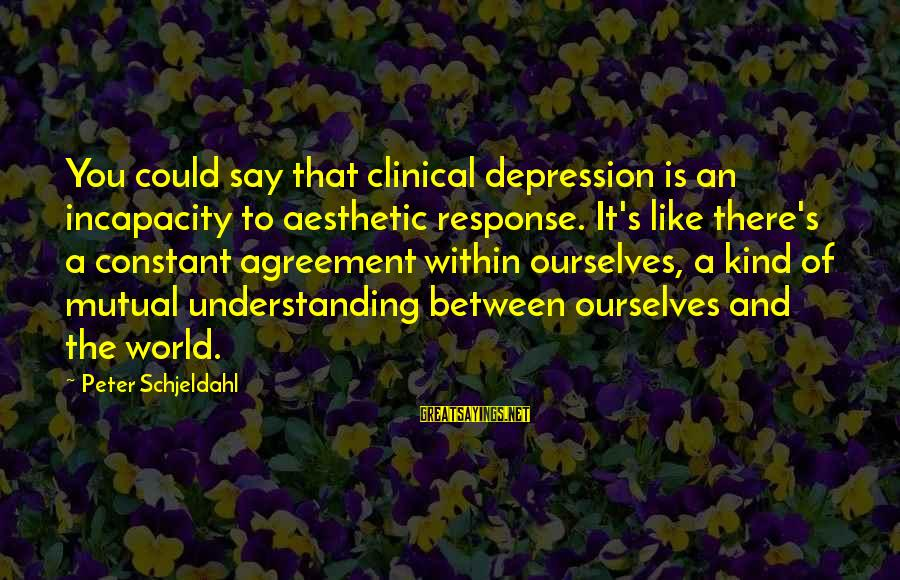 Your Mutual Understanding Sayings By Peter Schjeldahl: You could say that clinical depression is an incapacity to aesthetic response. It's like there's