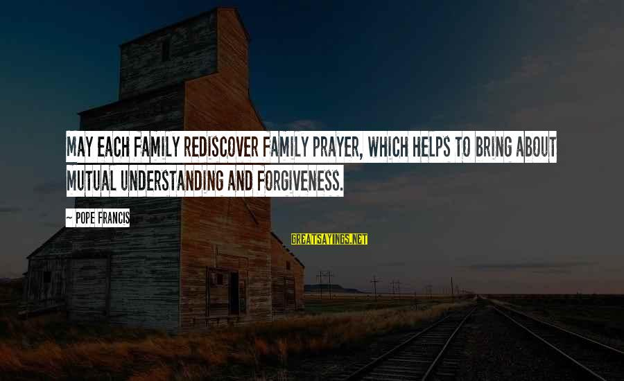 Your Mutual Understanding Sayings By Pope Francis: May each family rediscover family prayer, which helps to bring about mutual understanding and forgiveness.