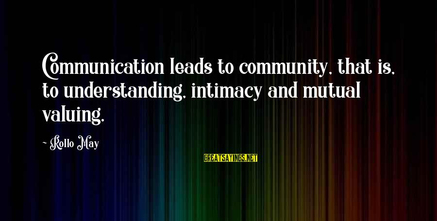 Your Mutual Understanding Sayings By Rollo May: Communication leads to community, that is, to understanding, intimacy and mutual valuing.