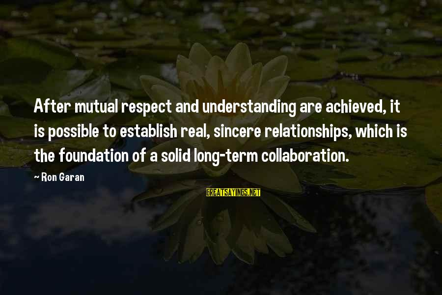 Your Mutual Understanding Sayings By Ron Garan: After mutual respect and understanding are achieved, it is possible to establish real, sincere relationships,