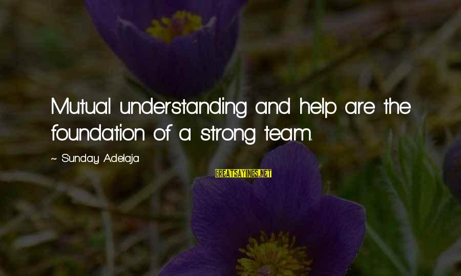 Your Mutual Understanding Sayings By Sunday Adelaja: Mutual understanding and help are the foundation of a strong team.
