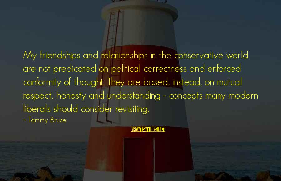 Your Mutual Understanding Sayings By Tammy Bruce: My friendships and relationships in the conservative world are not predicated on political correctness and