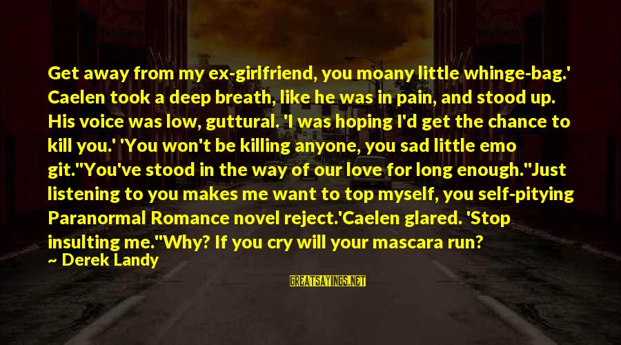 Your My Girlfriend Sayings By Derek Landy: Get away from my ex-girlfriend, you moany little whinge-bag.' Caelen took a deep breath, like
