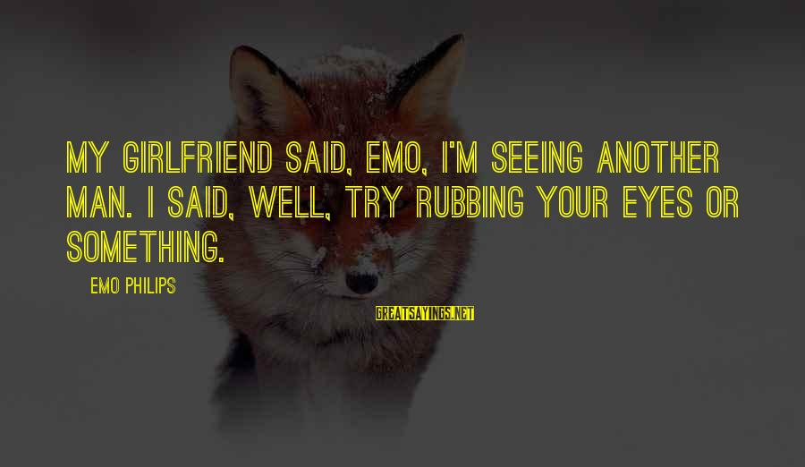 Your My Girlfriend Sayings By Emo Philips: My girlfriend said, Emo, I'm seeing another man. I said, Well, try rubbing your eyes