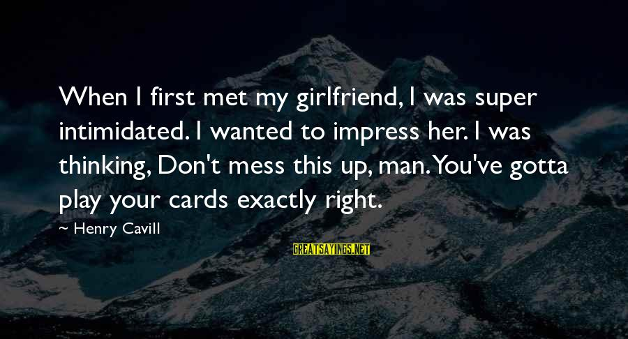 Your My Girlfriend Sayings By Henry Cavill: When I first met my girlfriend, I was super intimidated. I wanted to impress her.