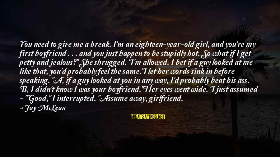 Your My Girlfriend Sayings By Jay McLean: You need to give me a break. I'm an eighteen-year-old girl, and you're my first