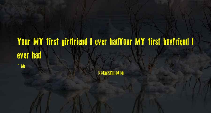 Your My Girlfriend Sayings By Me: Your MY first girlfriend I ever hadYour MY first boyfriend I ever had